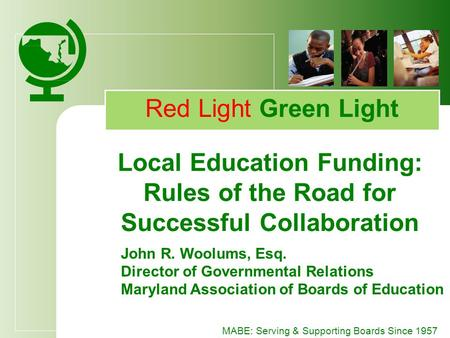 MABE: Serving & Supporting Boards Since 1957 Red Light Green Light Local Education Funding: Rules of the Road for Successful Collaboration John R. Woolums,