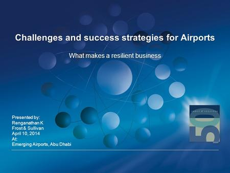 Challenges and success strategies for Airports Presented by: Renganathan K Frost & Sullivan April 10, 2014 At: Emerging Airports, Abu Dhabi What makes.