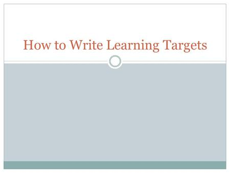 How to Write Learning Targets Review of Learning Targets Learning Targets Articulate what is expected of students Define what students will be able to.