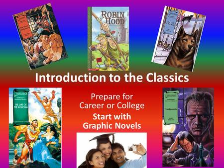Introduction to the Classics Prepare for Career or College Start with Graphic Novels.