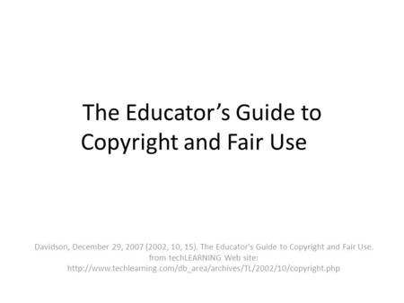 The Educators Guide to Copyright and Fair Use Davidson, December 29, 2007 (2002, 10, 15). The Educator's Guide to Copyright and Fair Use. from techLEARNING.