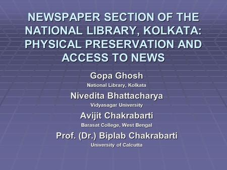 NEWSPAPER SECTION OF THE NATIONAL LIBRARY, KOLKATA: PHYSICAL PRESERVATION AND ACCESS TO NEWS Gopa Ghosh National Library, Kolkata Nivedita Bhattacharya.