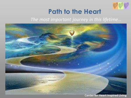 Path to the Heart The most important journey in this lifetime… Center for Heart Inspired Living.
