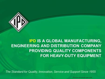 IPD IS A GLOBAL MANUFACTURING, ENGINEERING AND DISTRIBUTION COMPANY PROVIDING QUALITY COMPONENTS FOR HEAVY-DUTY EQUIPMENT The Standard for Quality, Innovation,