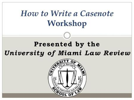 Presented by the University of Miami Law Review How to Write a Casenote Workshop.