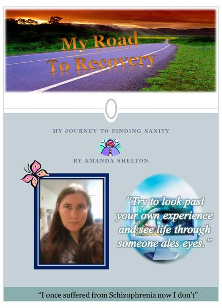MY JOURNEY TO FINDING SANITY BY AMANDA SHELTON My Road To Recovery I once suffered from Schizophrenia now I dont.