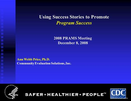 Using Success Stories to Promote Program Success 2008 PRAMS Meeting December 8, 2008 Ann Webb Price, Ph.D. Community Evaluation Solutions, Inc.