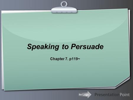Ihr Logo Speaking to Persuade Chapter 7. p119~. Your Logo Opinion is ultimately determined by the feelings, not the intellect. (Herbert Spencer)