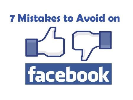 Mistakes to Avoid on Facebook 7 Mistakes to Avoid on.