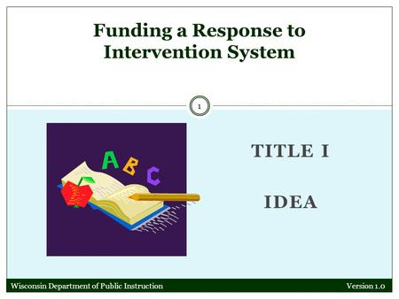 TITLE I IDEA Version 1.0 1 Funding a Response to Intervention System Wisconsin Department of Public Instruction.