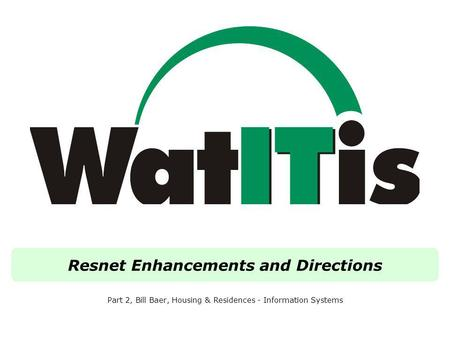 Resnet Enhancements and Directions Part 2, Bill Baer, Housing & Residences - Information Systems.