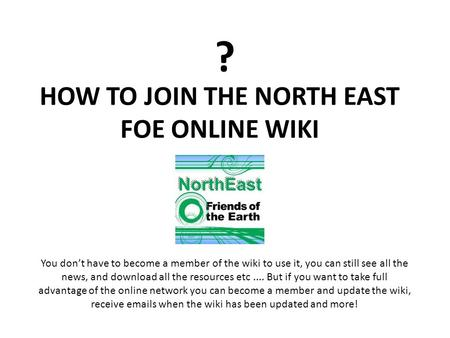 ? HOW TO JOIN THE NORTH EAST FOE ONLINE WIKI You dont have to become a member of the wiki to use it, you can still see all the news, and download all the.