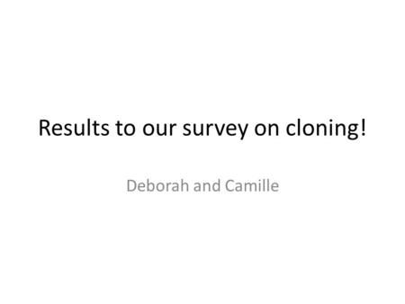 Results to our survey on cloning! Deborah and Camille.