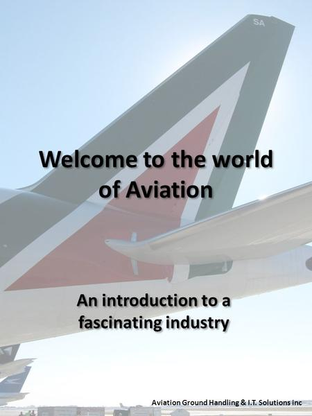 Welcome to the world of Aviation An introduction to a fascinating industry Aviation Ground Handling & I.T. Solutions inc.
