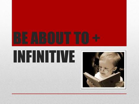 BE ABOUT TO + INFINITIVE. Be about + to-infinitive refers to actions happening in the immediate future and is often used with just: Hurry up! The ceremony.
