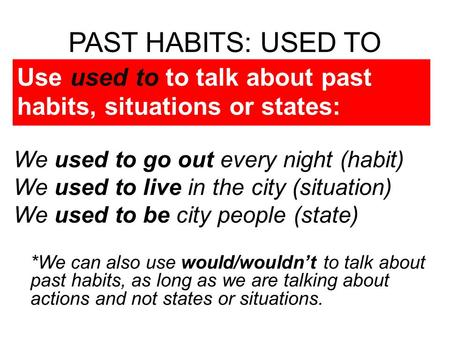PAST HABITS: USED TO We used to go out every night (habit) We used to live in the city (situation) We used to be city people (state) *We can also use would/wouldnt.