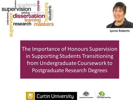 The Importance of Honours Supervision in Supporting Students Transitioning from Undergraduate Coursework to Postgraduate Research Degrees Lynne Roberts.