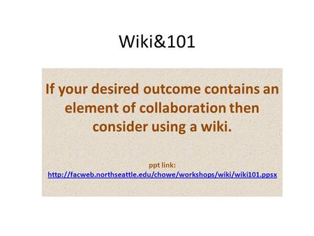 Wiki&101 If your desired outcome contains an element of collaboration then consider using a wiki. ppt link: