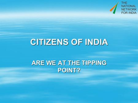CITIZENS OF INDIA ARE WE AT THE TIPPING POINT?. AFTER 62 YEARS PLUS WE WONDER HOW WE MESSED IT UP. WE WONDER HOW WE MESSED IT UP. WE ARE NOW DETERMINED.