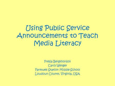 Using Public Service Announcements to Teach Media Literacy Freyja Bergthorson Carol Wenger Farmwell Station Middle School Loudoun County, Virginia, USA.