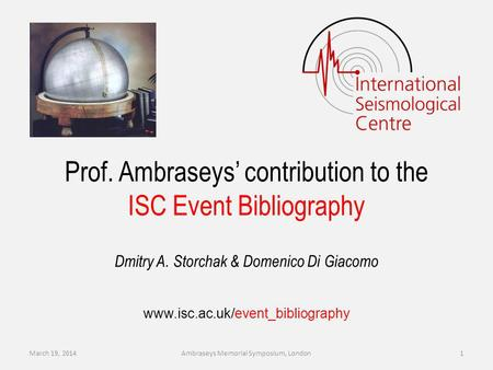 Dmitry A. Storchak & Domenico Di Giacomo Prof. Ambraseys contribution to the ISC Event Bibliography www.isc.ac.uk/event_bibliography March 19, 2014Ambraseys.
