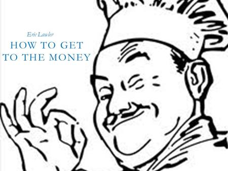 HOW TO GET TO THE MONEY! ! ! HOW TO GET TO THE MONEY Eric Lawler.
