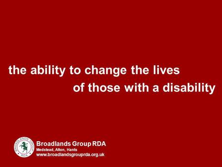 The ability to change the lives of those with a disability Broadlands Group RDA Medstead, Alton, Hants www.broadlandsgrouprda.org.uk.