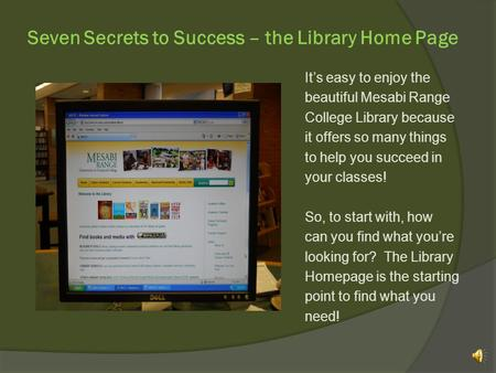 Seven Secrets to Success – the Library Home Page Its easy to enjoy the beautiful Mesabi Range College Library because it offers so many things to help.
