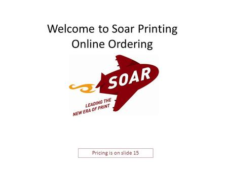 Welcome to Soar Printing Online Ordering Pricing is on slide 15.