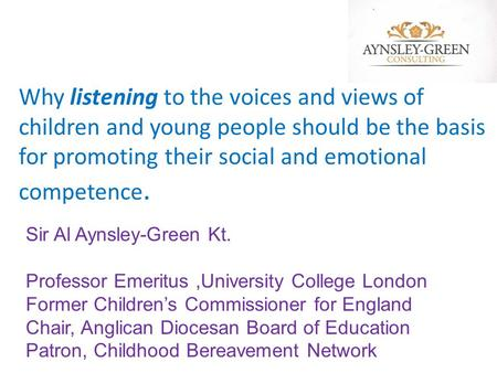 Why listening to the voices and views of children and young people should be the basis for promoting their social and emotional competence. Sir Al Aynsley-Green.