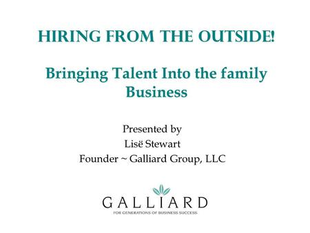 Hiring from the Outside! Bringing Talent Into the family Business Presented by Lisë Stewart Founder ~ Galliard Group, LLC.