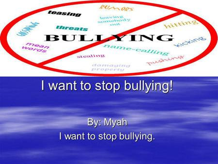 I want to stop bullying! By: Myah I want to stop bullying.