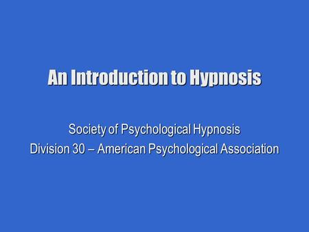 An Introduction to Hypnosis Society of Psychological Hypnosis Division 30 – American Psychological Association.