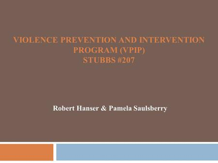 VIOLENCE PREVENTION AND INTERVENTION PROGRAM (VPIP) STUBBS #207 Robert Hanser & Pamela Saulsberry.