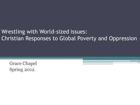 Wrestling with World-sized issues: Christian Responses to Global Poverty and Oppression Grace Chapel Spring 2012.