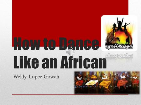 How to Dance Like an African Weldy Lupee Gowah Start Young – Dont Stop African Dance is one of the most ethnically- driven, culturally- celebrated, and.