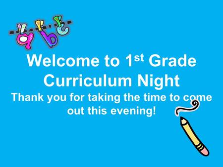 Welcome to 1 st Grade Curriculum Night Thank you for taking the time to come out this evening!