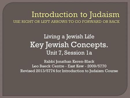 Living a Jewish Life Key Jewish Concepts. Unit 7, Session 1a Rabbi Jonathan Keren-Black Leo Baeck Centre - East Kew - 2009/5770 Revised 2013/5774 for Introduction.