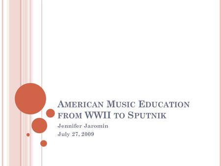 A MERICAN M USIC E DUCATION FROM WWII TO S PUTNIK Jennifer Jaromin July 27, 2009.