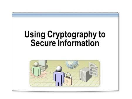 Using Cryptography to Secure Information. Overview Introduction to Cryptography Using Symmetric Encryption Using Hash Functions Using Public Key Encryption.