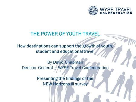 THE POWER OF YOUTH TRAVEL How destinations can support the growth of youth, student and educational travel By David Chapman Director General – WYSE Travel.