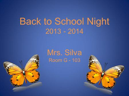 Back to School Night 2013 - 2014 Mrs. Silva Room G - 103.