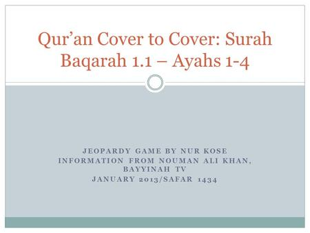 JEOPARDY GAME BY NUR KOSE INFORMATION FROM NOUMAN ALI KHAN, BAYYINAH TV JANUARY 2013/SAFAR 1434 Quran Cover to Cover: Surah Baqarah 1.1 – Ayahs 1-4.