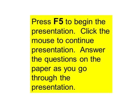 Press F5 to begin the presentation. Click the mouse to continue presentation. Answer the questions on the paper as you go through the presentation.