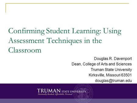 Confirming Student Learning: Using Assessment Techniques in the Classroom Douglas R. Davenport Dean, College of Arts and Sciences Truman State University.