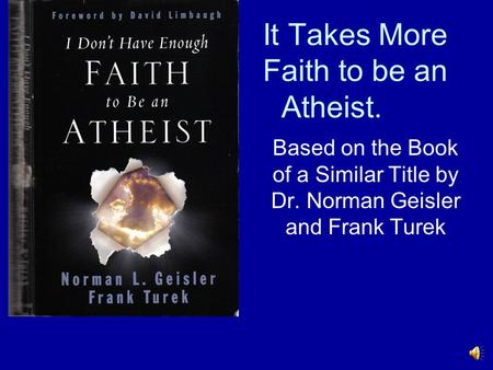 It Takes More Faith to be an Atheist. Based on the Book of a Similar Title by Dr. Norman Geisler and Frank Turek.