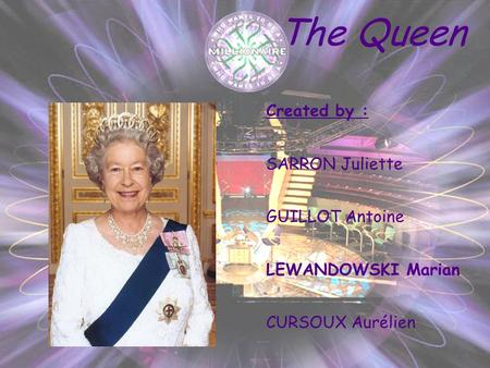 The Queen Created by : SARRON Juliette GUILLOT Antoine LEWANDOWSKI Marian CURSOUX Aurélien.