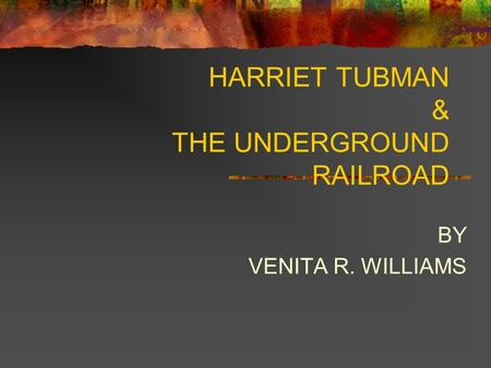 HARRIET TUBMAN & THE UNDERGROUND RAILROAD BY VENITA R. WILLIAMS.