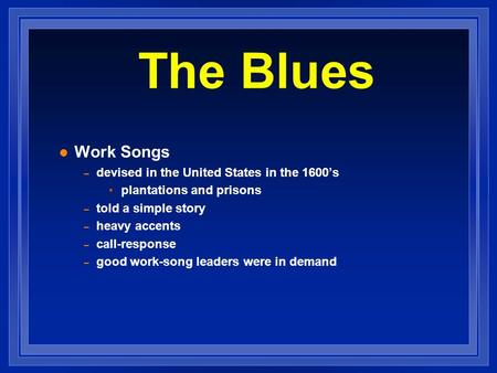 Work Songs – devised in the United States in the 1600s plantations and prisons – told a simple story – heavy accents – call-response – good work-song leaders.