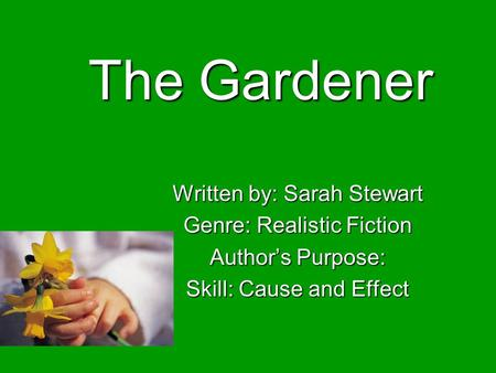 The Gardener Written by: Sarah Stewart Genre: Realistic Fiction Authors Purpose: Skill: Cause and Effect.